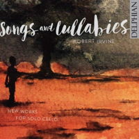 Songs and Lullabies - New Works for Solo Cello - Robert Irvine. © 2016 Delphian Records Ltd (DCD34173)
